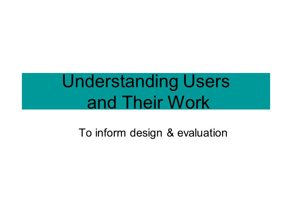 Understanding Users and Their Work To inform design & evaluation
