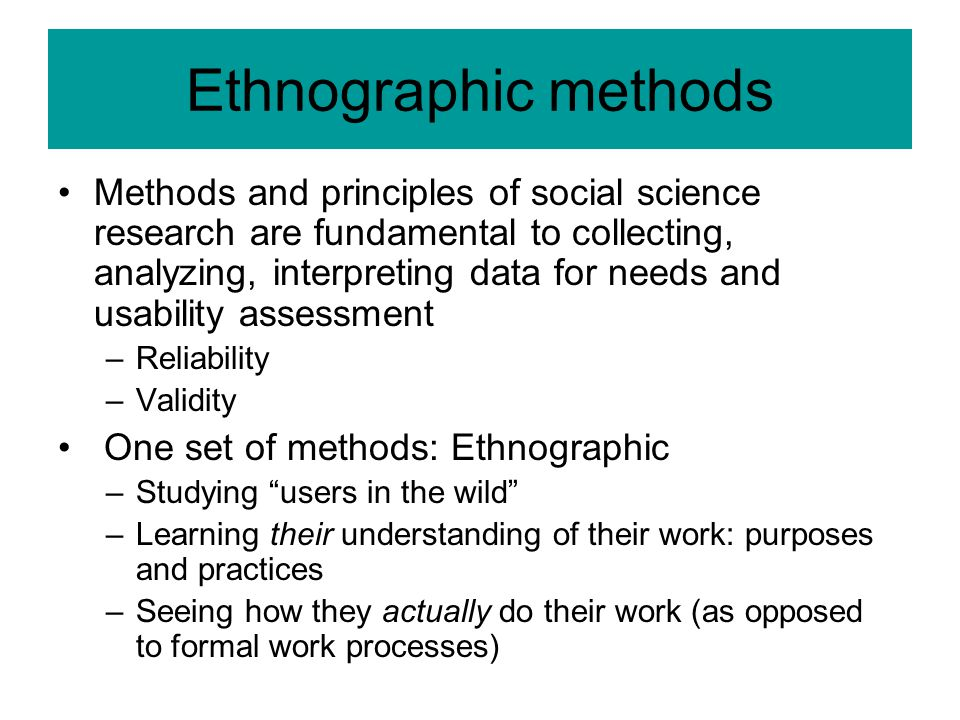 Ethnographic methods Methods and principles of social science research are fundamental to collecting, analyzing, interpreting data for needs and usabi