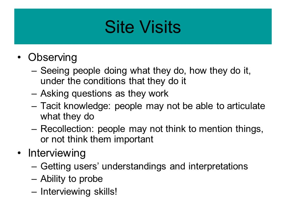 Site Visits Observing –Seeing people doing what they do, how they do it, under the conditions that they do it –Asking questions as they work –Tacit knowledge: people may not be able to articulate what they do –Recollection: people may not think to mention things, or not think them important Interviewing –Getting users' understandings and interpretations –Ability to probe –Interviewing skills!
