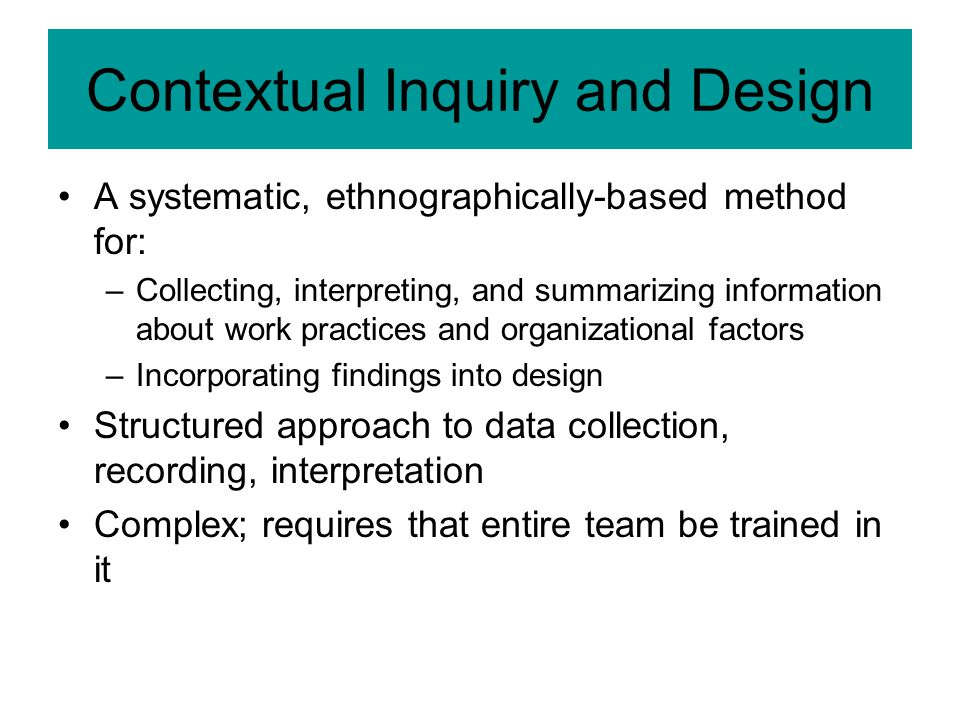 Contextual Inquiry and Design A systematic, ethnographically-based method for: –Collecting, interpreting, and summarizing information about work practices and organizational factors –Incorporating findings into design Structured approach to data collection, recording, interpretation Complex; requires that entire team be trained in it