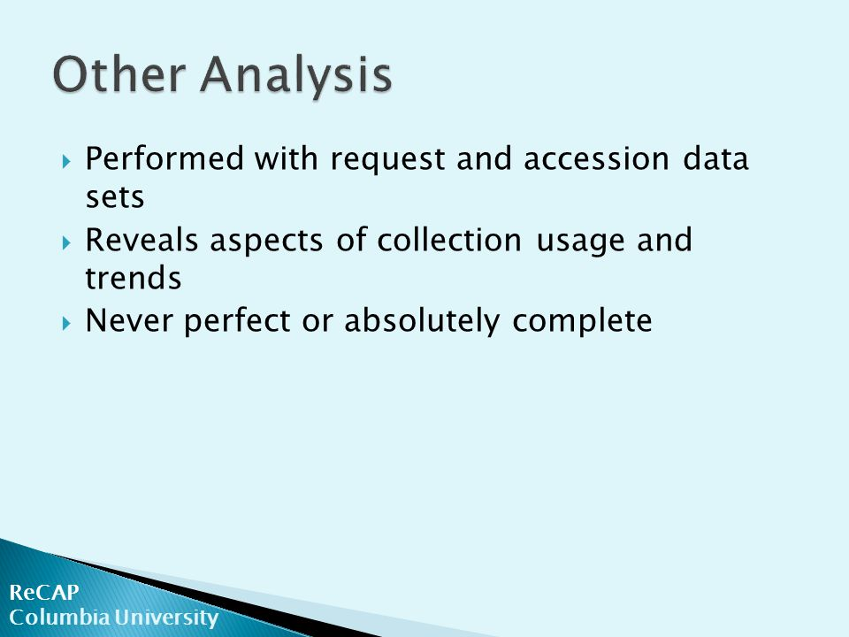 ReCAP Columbia University  Performed with request and accession data sets  Reveals aspects of collection usage and trends  Never perfect or absolutely complete