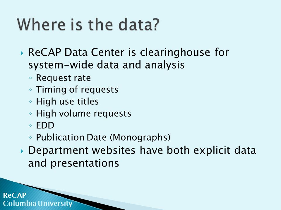 ReCAP Columbia University  ReCAP Data Center is clearinghouse for system-wide data and analysis ◦ Request rate ◦ Timing of requests ◦ High use titles ◦ High volume requests ◦ EDD ◦ Publication Date (Monographs)  Department websites have both explicit data and presentations