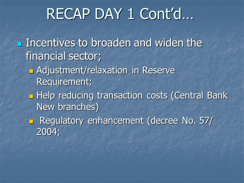 RECAP DAY 1 Cont'd… Incentives to broaden and widen the financial sector; Incentives to broaden and widen the financial sector; Adjustment/relaxation in Reserve Requirement; Adjustment/relaxation in Reserve Requirement; Help reducing transaction costs (Central Bank New branches) Help reducing transaction costs (Central Bank New branches) Regulatory enhancement (decree No.