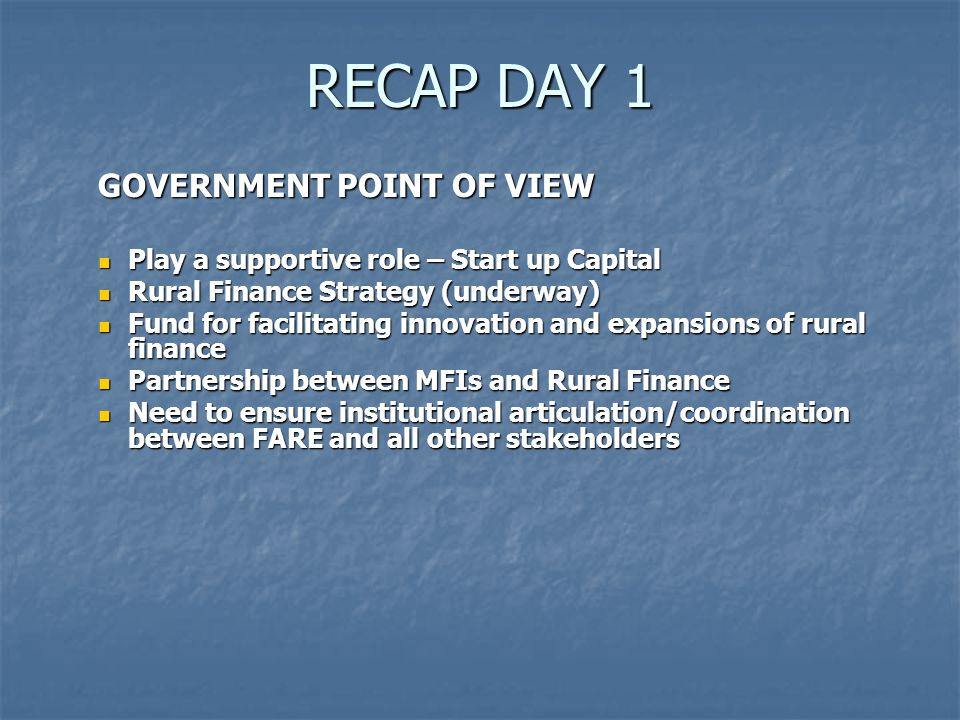 RECAP DAY 1 GOVERNMENT POINT OF VIEW Play a supportive role – Start up Capital Play a supportive role – Start up Capital Rural Finance Strategy (underway) Rural Finance Strategy (underway) Fund for facilitating innovation and expansions of rural finance Fund for facilitating innovation and expansions of rural finance Partnership between MFIs and Rural Finance Partnership between MFIs and Rural Finance Need to ensure institutional articulation/coordination between FARE and all other stakeholders Need to ensure institutional articulation/coordination between FARE and all other stakeholders