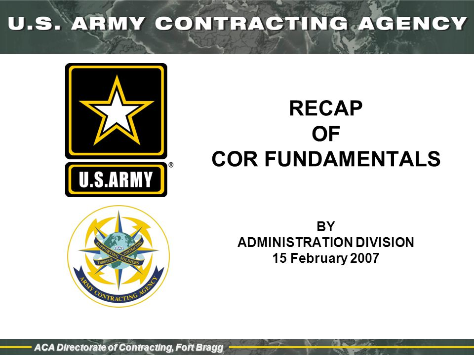 ACA Directorate of Contracting, Fort Bragg COR Appointment Process Step 1: Nomination initiated by using activity Step 2: Approval of nomination by KO Step 3: Selection and designation in writing from KO