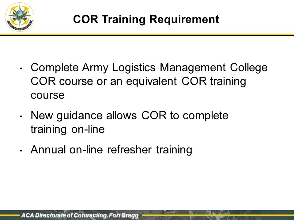 ACA Directorate of Contracting, Fort Bragg COR Training Requirement Complete Army Logistics Management College COR course or an equivalent COR training course New guidance allows COR to complete training on-line Annual on-line refresher training