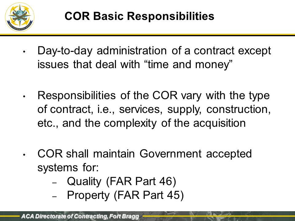 ACA Directorate of Contracting, Fort Bragg COR Basic Responsibilities Day-to-day administration of a contract except issues that deal with time and money Responsibilities of the COR vary with the type of contract, i.e., services, supply, construction, etc., and the complexity of the acquisition COR shall maintain Government accepted systems for: – Quality (FAR Part 46) – Property (FAR Part 45)