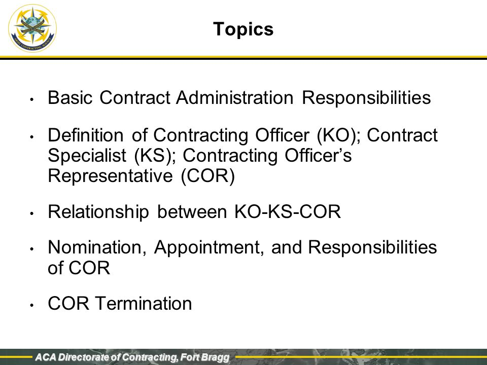 ACA Directorate of Contracting, Fort Bragg Topics Basic Contract Administration Responsibilities Definition of Contracting Officer (KO); Contract Specialist (KS); Contracting Officer's Representative (COR) Relationship between KO-KS-COR Nomination, Appointment, and Responsibilities of COR COR Termination