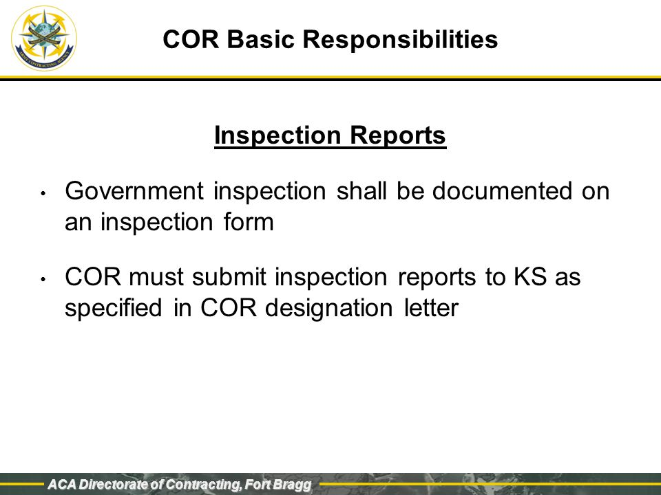 ACA Directorate of Contracting, Fort Bragg COR Basic Responsibilities Inspection Reports Government inspection shall be documented on an inspection form COR must submit inspection reports to KS as specified in COR designation letter