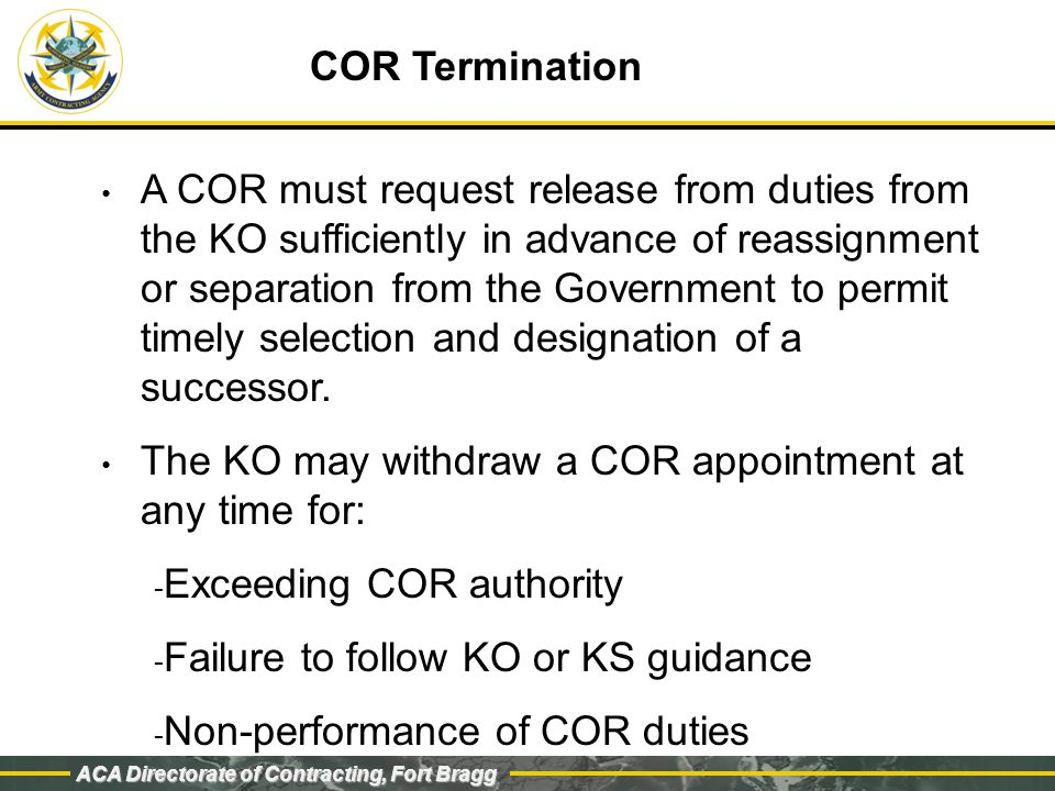 ACA Directorate of Contracting, Fort Bragg COR Termination A COR must request release from duties from the KO sufficiently in advance of reassignment or separation from the Government to permit timely selection and designation of a successor.