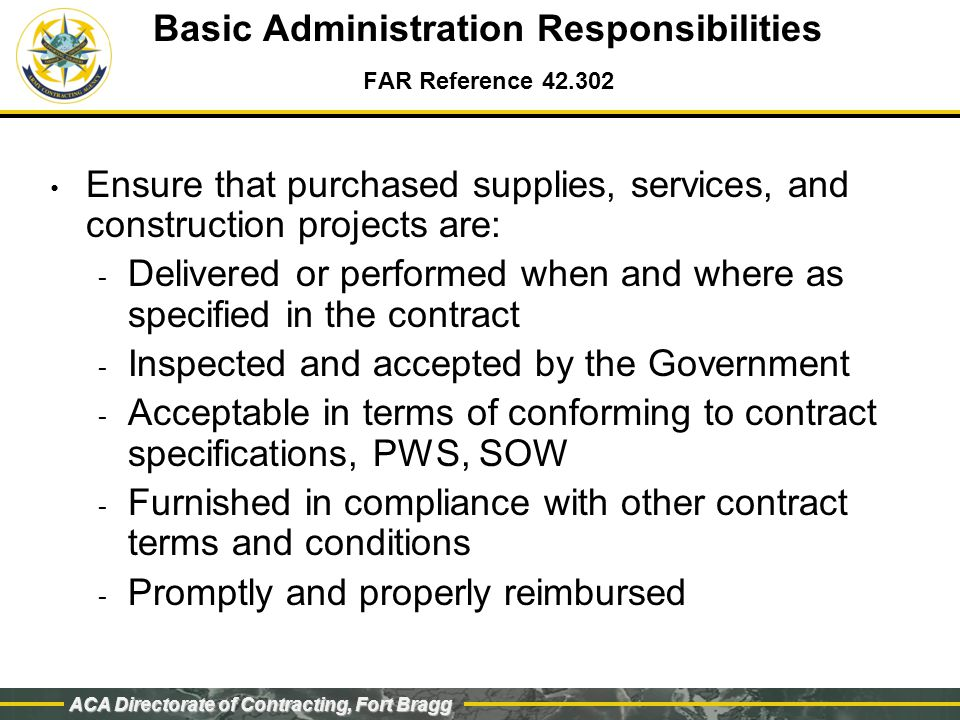 ACA Directorate of Contracting, Fort Bragg Basic Administration Responsibilities Process change orders/modifications Exercise options Issue, negotiate and execute delivery/task orders Process claims and settlements Contract Closeout