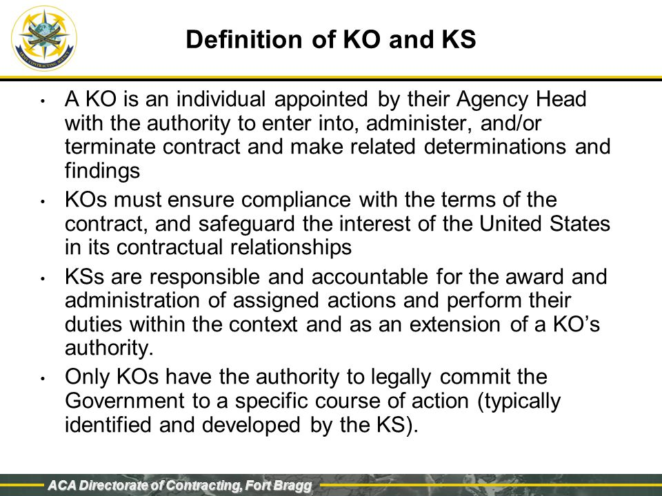 ACA Directorate of Contracting, Fort Bragg Regulation Definition: An individual designated and authorized in writing by the KO to perform specific technical or administrative functions to assist in managing contracts.