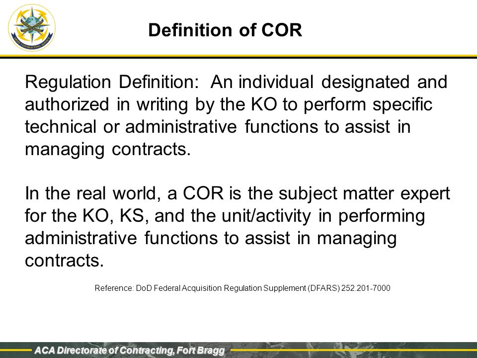 ACA Directorate of Contracting, Fort Bragg KO-KS-COR Relationship A COR is a representative of the KO and must maintain a direct link with the KO/KS for the life of the contract CORs serve as the technical liaison between the contractor and KO/KS There must be a mutual trust between KO/KS and COR to facilitate effective contract administration CORs are the eyes and ears for the KO/KS