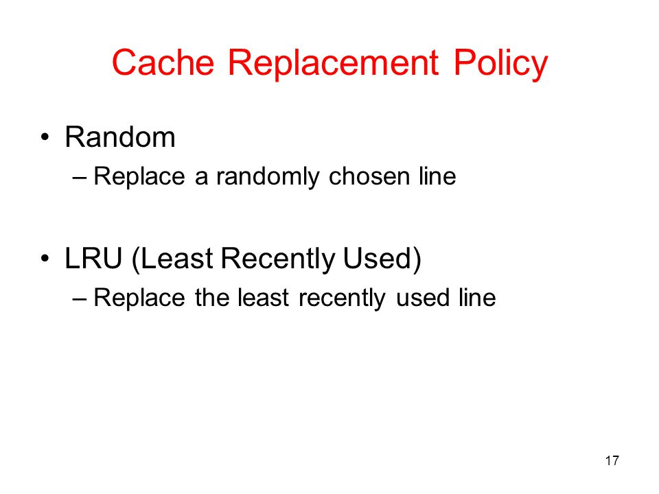 17 Cache Replacement Policy Random –Replace a randomly chosen line LRU (Least Recently Used) –Replace the least recently used line