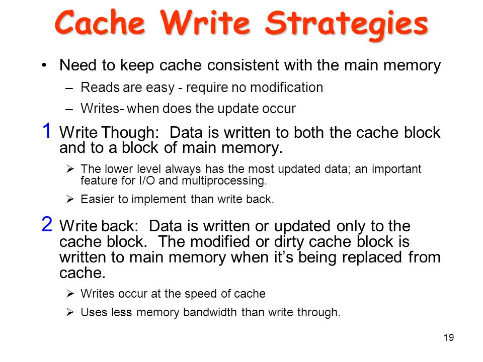 19 Cache Write Strategies Need to keep cache consistent with the main memory –Reads are easy - require no modification –Writes- when does the update occur 1 Write Though: Data is written to both the cache block and to a block of main memory.