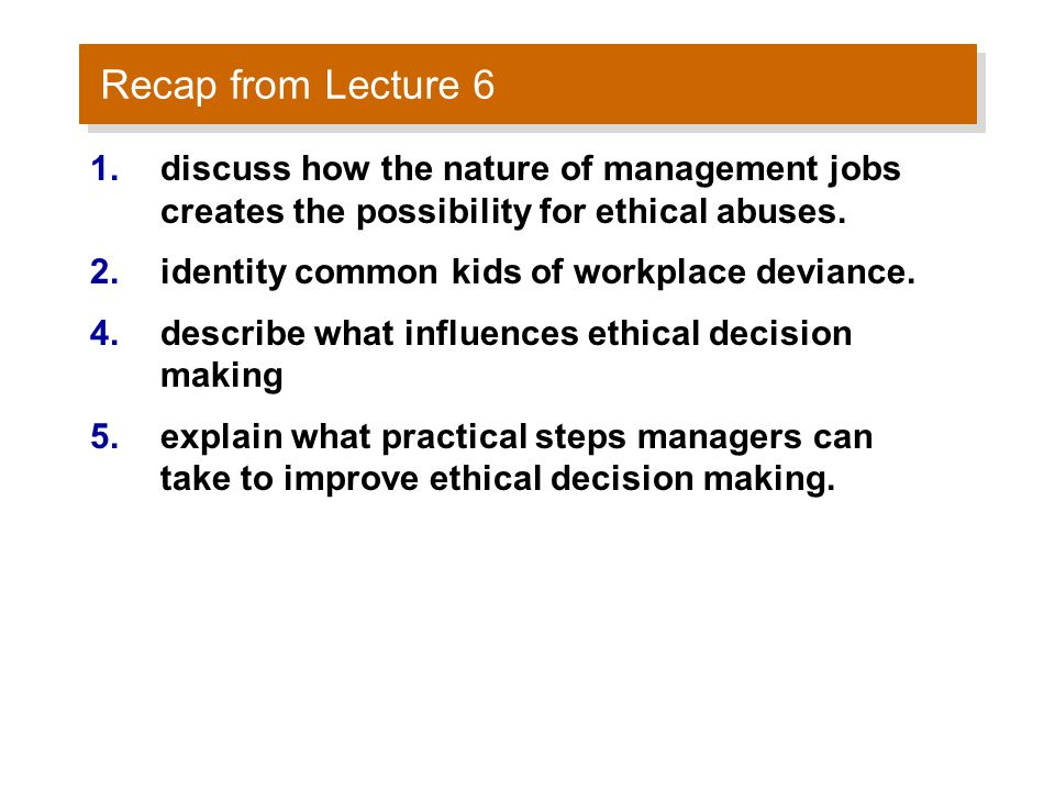 Recap from Lecture 6 1.discuss how the nature of management jobs creates the possibility for ethical abuses.