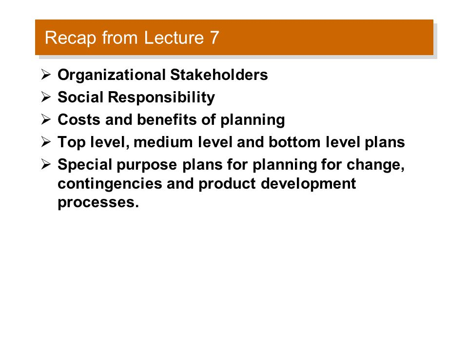 Recap from Lecture 7  Organizational Stakeholders  Social Responsibility  Costs and benefits of planning  Top level, medium level and bottom level plans  Special purpose plans for planning for change, contingencies and product development processes.