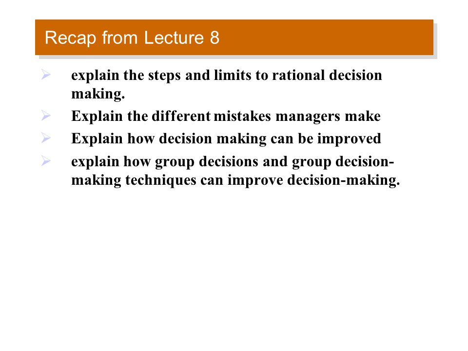 Recap from Lecture 8  explain the steps and limits to rational decision making.  Explain the different mistakes managers make  Explain how decision