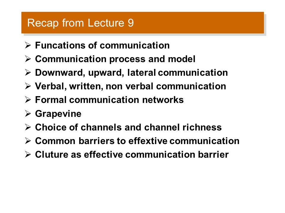 Recap from Lecture 9  Funcations of communication  Communication process and model  Downward, upward, lateral communication  Verbal, written, non verbal communication  Formal communication networks  Grapevine  Choice of channels and channel richness  Common barriers to effextive communication  Cluture as effective communication barrier