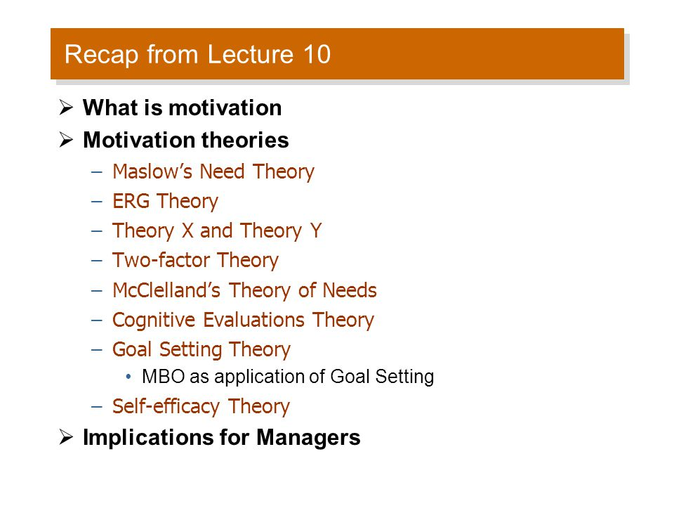 Recap from Lecture 10  What is motivation  Motivation theories –Maslow's Need Theory –ERG Theory –Theory X and Theory Y –Two-factor Theory –McClella