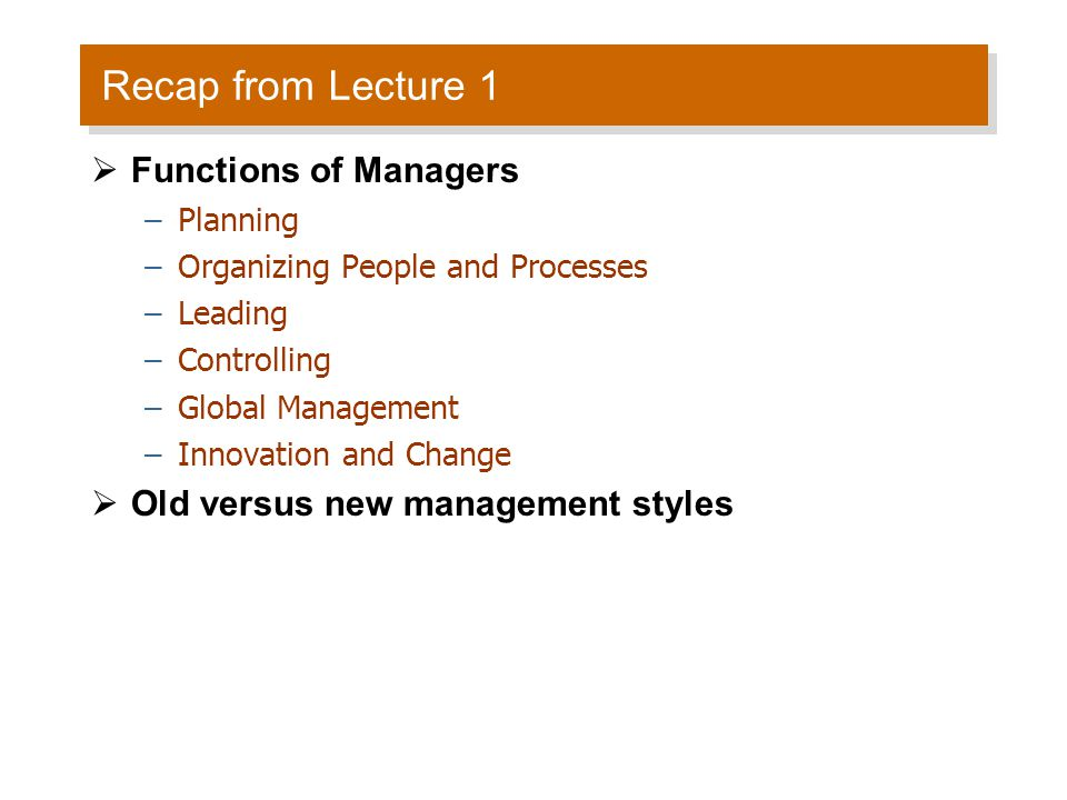 Recap from Lecture 1  Functions of Managers –Planning –Organizing People and Processes –Leading –Controlling –Global Management –Innovation and Change  Old versus new management styles