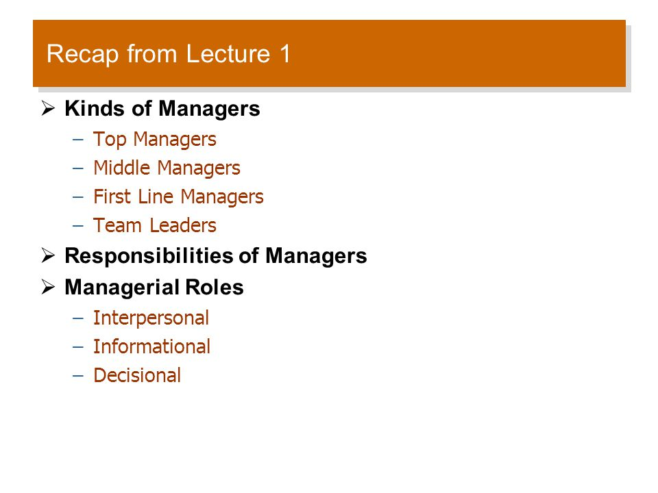 Recap from Lecture 1  Kinds of Managers –Top Managers –Middle Managers –First Line Managers –Team Leaders  Responsibilities of Managers  Managerial Roles –Interpersonal –Informational –Decisional