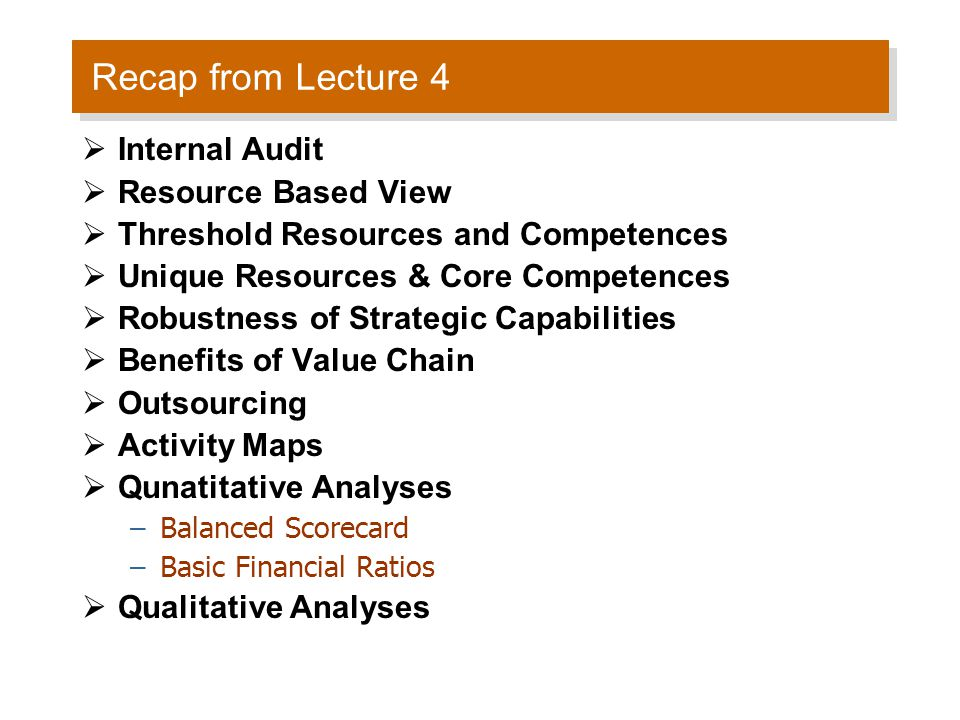 Recap from Lecture 4  Internal Audit  Resource Based View  Threshold Resources and Competences  Unique Resources & Core Competences  Robustness o