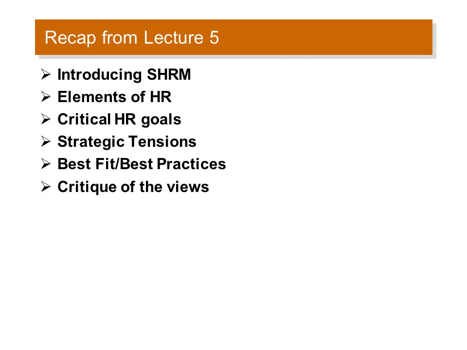 Recap from Lecture 5  Introducing SHRM  Elements of HR  Critical HR goals  Strategic Tensions  Best Fit/Best Practices  Critique of the views