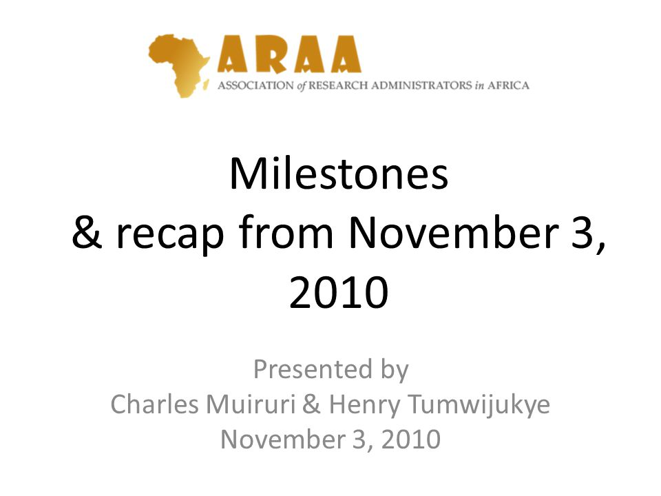 Milestones & recap from November 3, 2010 Presented by Charles Muiruri & Henry Tumwijukye November 3, 2010