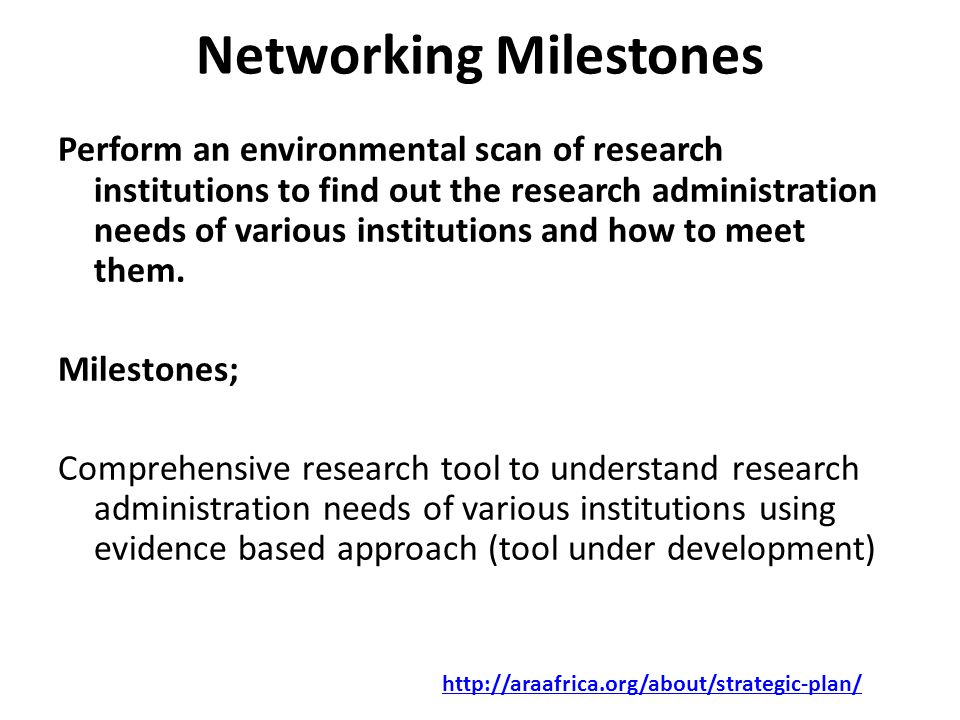 Networking Milestones Perform an environmental scan of research institutions to find out the research administration needs of various institutions and how to meet them.