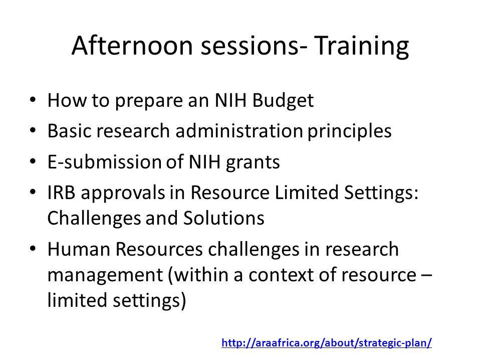 Afternoon sessions- Training How to prepare an NIH Budget Basic research administration principles E-submission of NIH grants IRB approvals in Resource Limited Settings: Challenges and Solutions Human Resources challenges in research management (within a context of resource – limited settings) http://araafrica.org/about/strategic-plan/