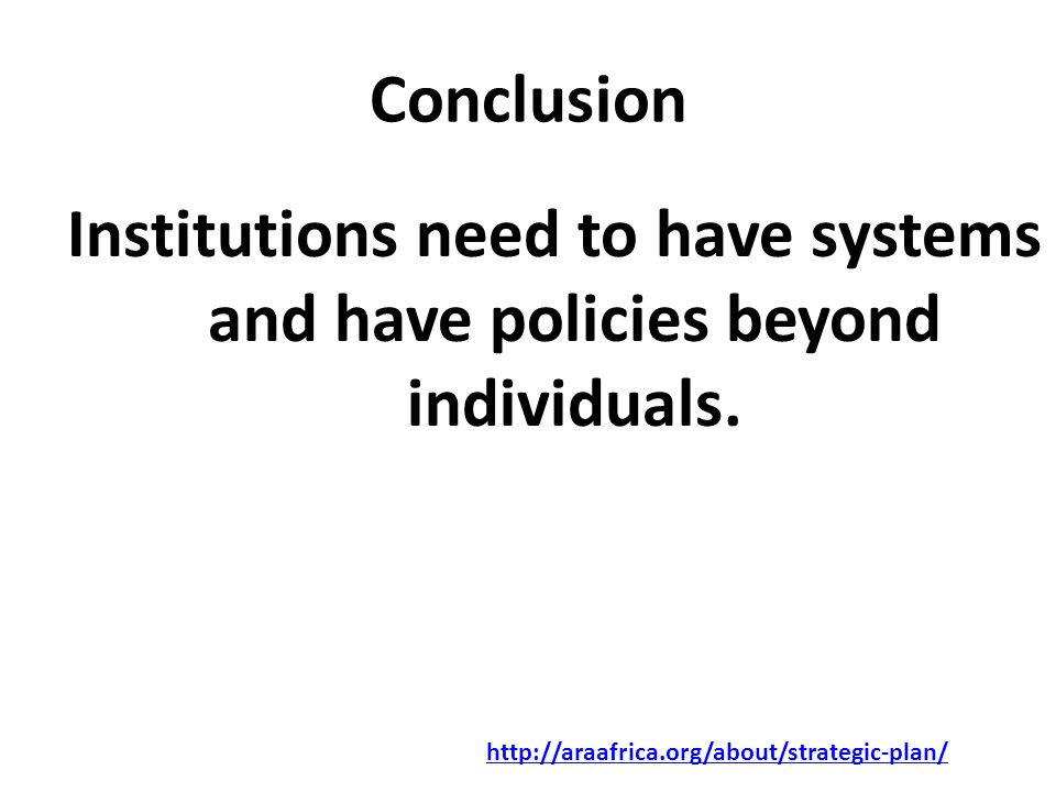 Conclusion Institutions need to have systems and have policies beyond individuals.