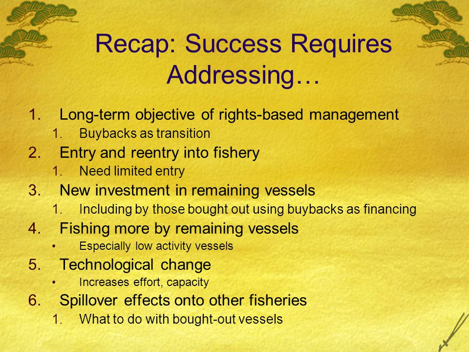 Recap: Success Requires Addressing… 1.Long-term objective of rights-based management 1.Buybacks as transition 2.Entry and reentry into fishery 1.Need limited entry 3.New investment in remaining vessels 1.Including by those bought out using buybacks as financing 4.Fishing more by remaining vessels Especially low activity vessels 5.Technological change Increases effort, capacity 6.Spillover effects onto other fisheries 1.What to do with bought-out vessels