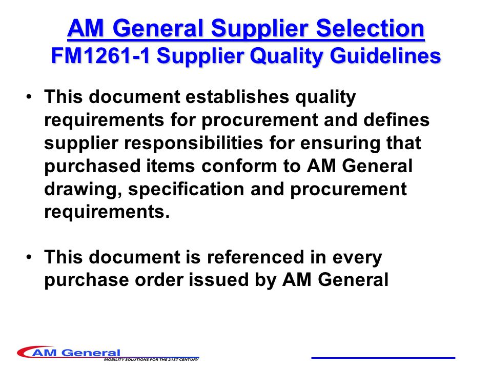 AM General Supplier Selection FM1261-1 Supplier Quality Guidelines This document establishes quality requirements for procurement and defines supplier responsibilities for ensuring that purchased items conform to AM General drawing, specification and procurement requirements.