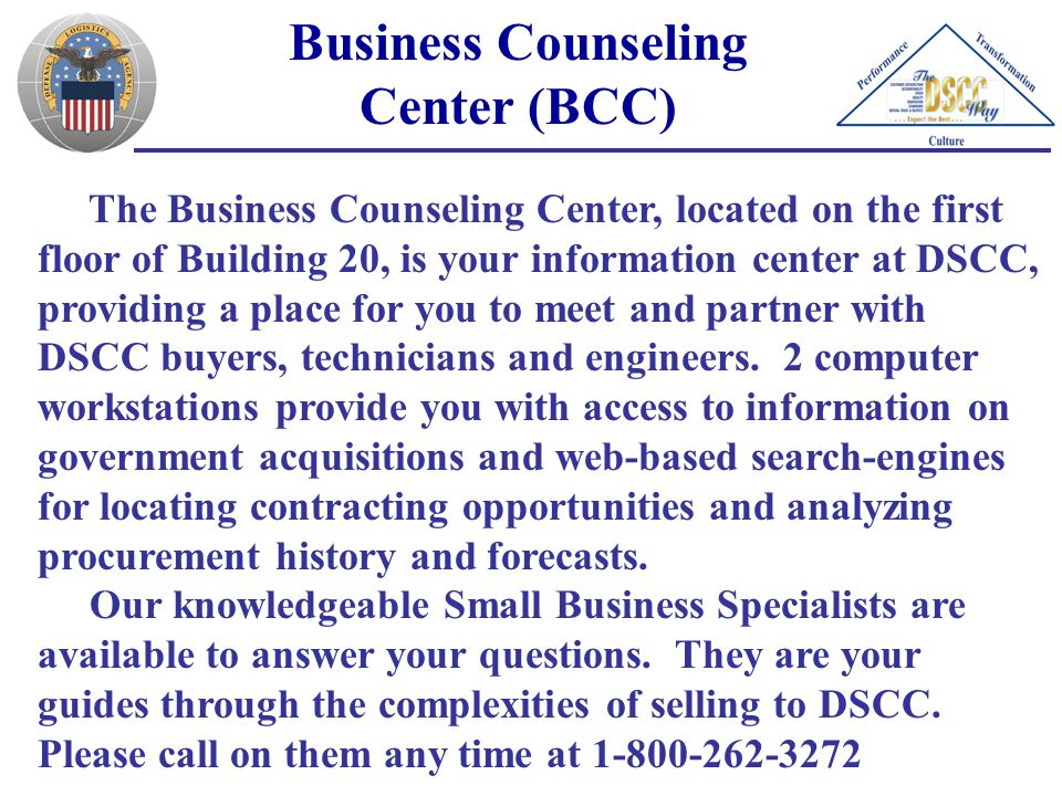 Business Counseling Center (BCC) The Business Counseling Center, located on the first floor of Building 20, is your information center at DSCC, providing a place for you to meet and partner with DSCC buyers, technicians and engineers.
