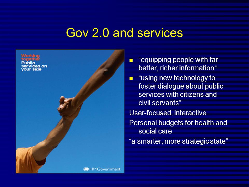 Gov 2.0 and services n equipping people with far better, richer information n using new technology to foster dialogue about public services with citizens and civil servants User-focused, interactive Personal budgets for health and social care a smarter, more strategic state