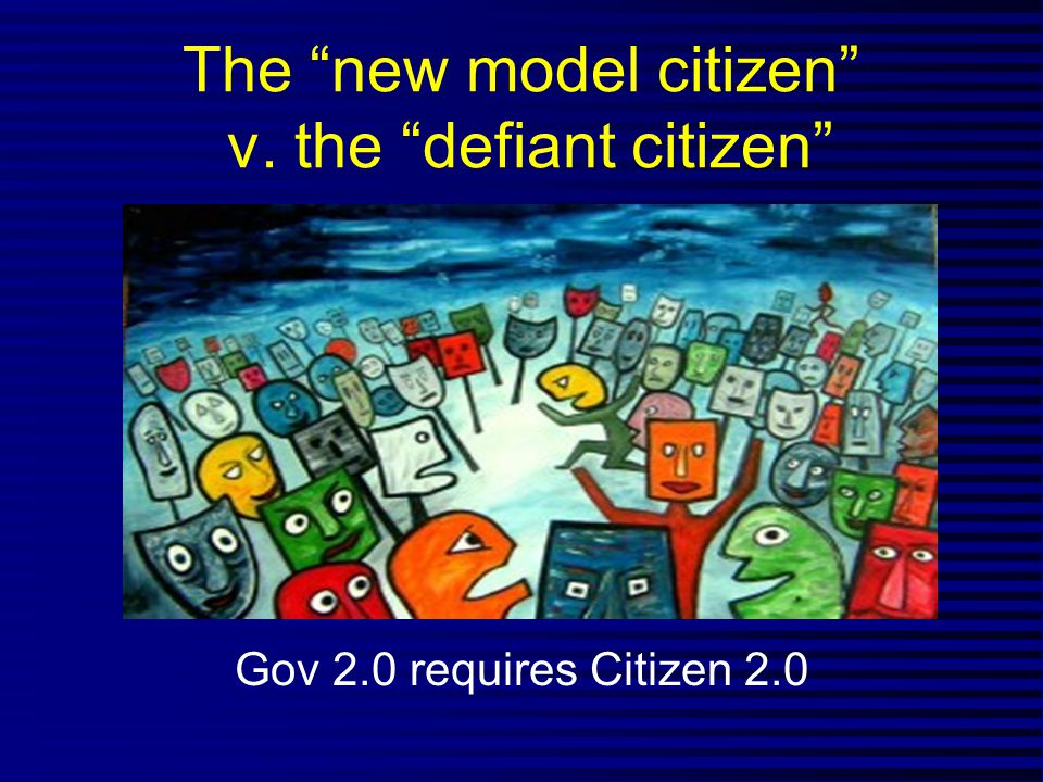 The new model citizen v. the defiant citizen Gov 2.0 requires Citizen 2.0