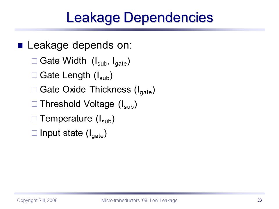 Copyright Sill, 2008 Micro transductors '08, Low Leakage 23 Leakage Dependencies Leakage depends on:  Gate Width (I sub, I gate )  Gate Length (I sub )  Gate Oxide Thickness (I gate )  Threshold Voltage (I sub )  Temperature (I sub )  Input state (I gate )