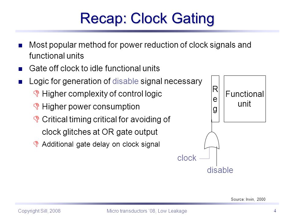 Copyright Sill, 2008 Micro transductors '08, Low Leakage 4 Most popular method for power reduction of clock signals and functional units Gate off clock to idle functional units Logic for generation of disable signal necessary  Higher complexity of control logic  Higher power consumption  Critical timing critical for avoiding of clock glitches at OR gate output  Additional gate delay on clock signal Recap: Clock Gating RegReg clock disable Functional unit Source: Irwin, 2000
