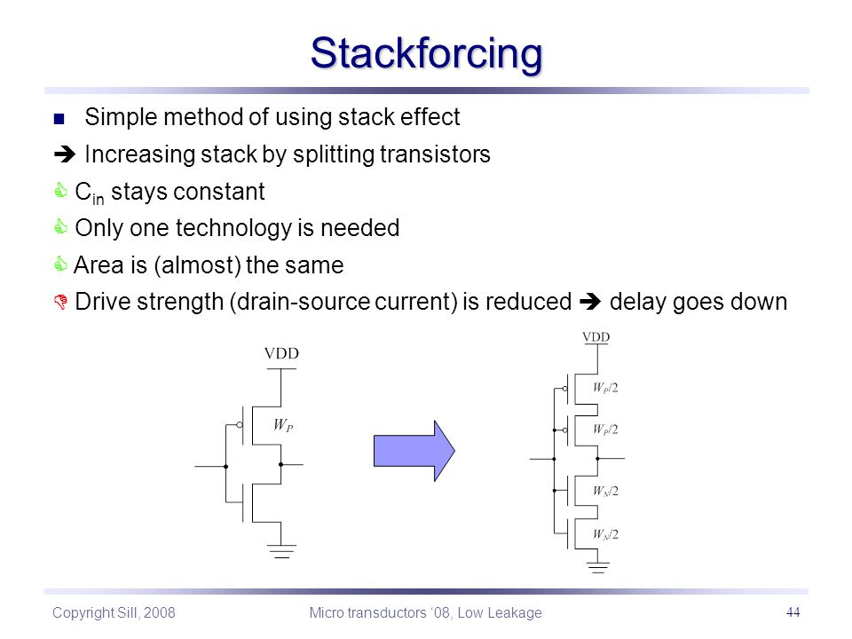 Copyright Sill, 2008 Micro transductors '08, Low Leakage 44 Stackforcing Simple method of using stack effect  Increasing stack by splitting transistors  C in stays constant  Only one technology is needed  Area is (almost) the same  Drive strength (drain-source current) is reduced  delay goes down