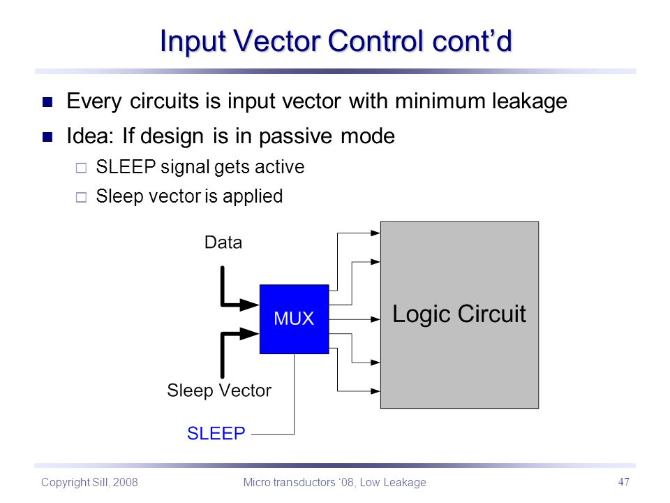 Copyright Sill, 2008 Micro transductors '08, Low Leakage 47 Every circuits is input vector with minimum leakage Idea: If design is in passive mode  SLEEP signal gets active  Sleep vector is applied Input Vector Control cont'd