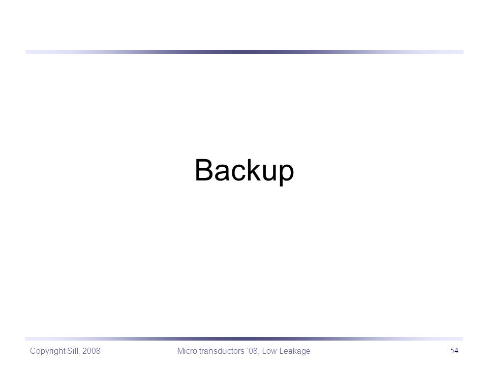 Copyright Sill, 2008 Micro transductors '08, Low Leakage 54 Backup