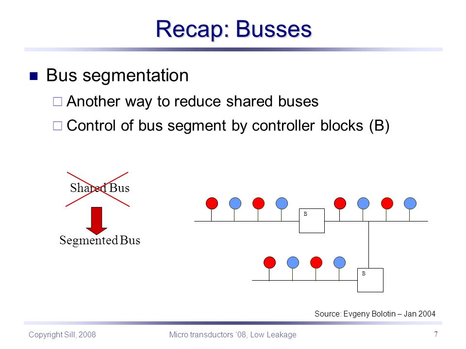 Copyright Sill, 2008 Micro transductors '08, Low Leakage 7 Recap: Busses Shared Bus B B Segmented Bus Source: Evgeny Bolotin – Jan 2004 Bus segmentation  Another way to reduce shared buses  Control of bus segment by controller blocks (B)