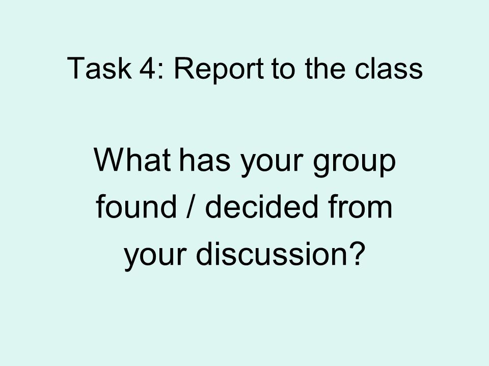 Task 4: Report to the class What has your group found / decided from your discussion