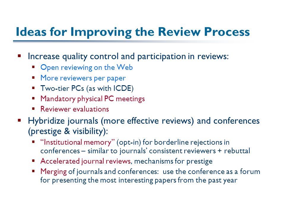 Ideas for Improving the Review Process  Increase quality control and participation in reviews:  Open reviewing on the Web  More reviewers per paper  Two-tier PCs (as with ICDE)  Mandatory physical PC meetings  Reviewer evaluations  Hybridize journals (more effective reviews) and conferences (prestige & visibility):  Institutional memory (opt-in) for borderline rejections in conferences – similar to journals' consistent reviewers + rebuttal  Accelerated journal reviews, mechanisms for prestige  Merging of journals and conferences: use the conference as a forum for presenting the most interesting papers from the past year