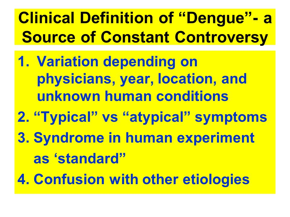 Clinical Definition of Dengue - a Source of Constant Controversy 1.Variation depending on physicians, year, location, and unknown human conditions 2.