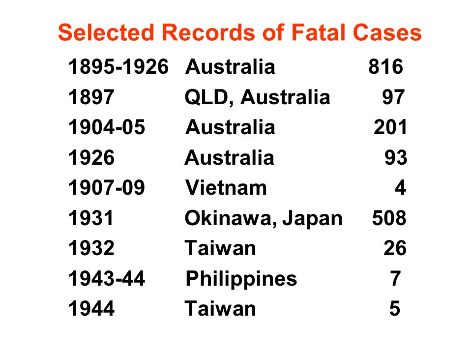 Selected Records of Fatal Cases 1895-1926 Australia 816 1897 QLD, Australia 97 1904-05 Australia 201 1926 Australia 93 1907-09 Vietnam 4 1931 Okinawa, Japan 508 1932 Taiwan 26 1943-44 Philippines 7 1944 Taiwan 5