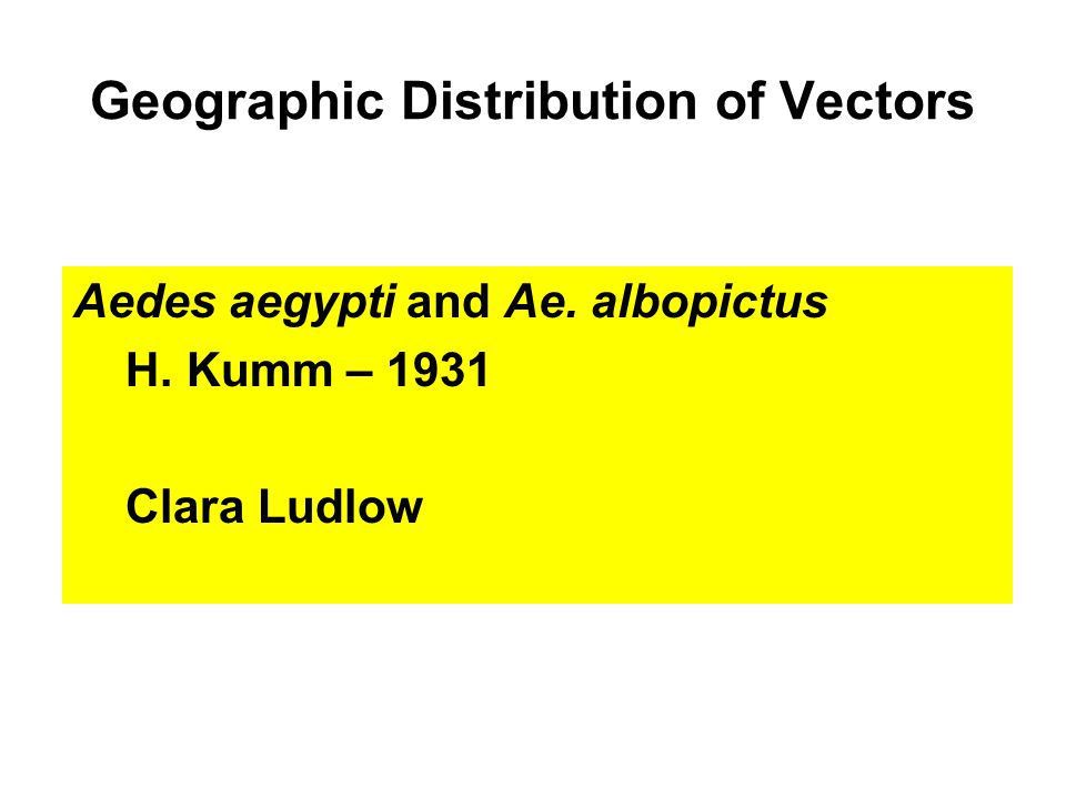 Geographic Distribution of Vectors Aedes aegypti and Ae. albopictus H. Kumm – 1931 Clara Ludlow
