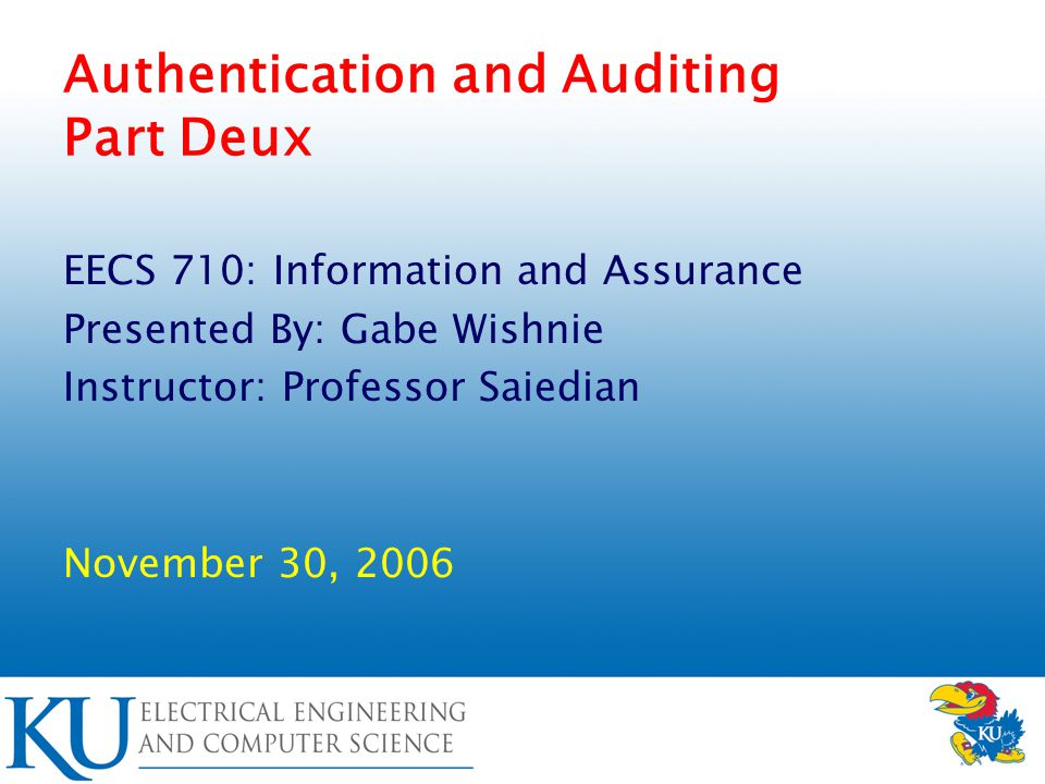Authentication and Auditing Part Deux EECS 710: Information and Assurance Presented By: Gabe Wishnie Instructor: Professor Saiedian November 30, 2006