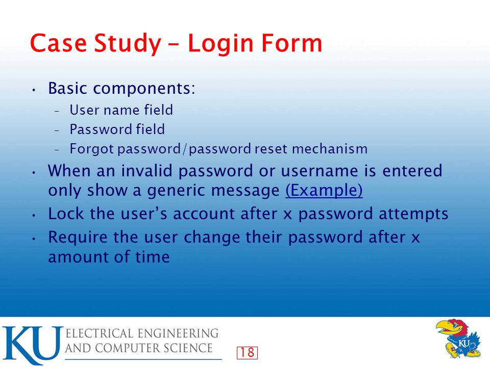 18 Case Study – Login Form Basic components: – User name field – Password field – Forgot password/password reset mechanism When an invalid password or username is entered only show a generic message (Example)(Example) Lock the user's account after x password attempts Require the user change their password after x amount of time